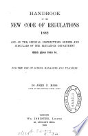 Handbook of the new Code of regulations  1880  and other official instructions  orders  and circulars of the Education department  with notes   c Book