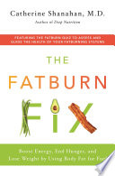 """The Fatburn Fix: Boost Energy, End Hunger, and Lose Weight by Using Body Fat for Fuel"" by Catherine Shanahan, M.D."