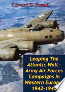 Leaping The Atlantic Wall Army Air Forces Campaigns In Western Europe 1942 1945 Illustrated Edition