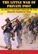 The Little War Of Private Post: An Artist-Soldier's Memoir Of The Spanish-American War [Pdf/ePub] eBook