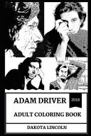 Adam Driver Adult Coloring Book: Emmy Award Nominee and Kylo Ren from Star Wars Reboot, Beautiful Sex Symbol and Acclaimed Actor Inspired Adult Colori
