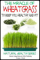 The Miracle of Wheatgrass To keep you healthy And Fit