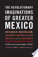 The Revolutionary Imaginations of Greater Mexico  : Chicana/o Radicalism, Solidarity Politics, and Latin American Social Movements
