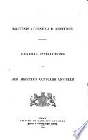 British Consular Service. General Instructions for Her Majesty's Consular Officers