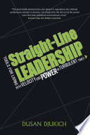 """Straight-Line Leadership: Tools for Living with Velocity and Power in Turbulent Times"" by Dusan Djukich"