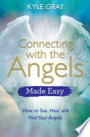 """Connecting with the Angels Made Easy: How to See, Hear and Feel Your Angels"" by Kyle Gray"