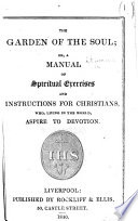 The Garden of the Soul; Or, a Manual of Spiritual Exercises and Instructions for Christians, Etc. [By Richard Challoner, Bishop of Debra.]