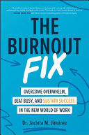 The Burnout Fix  Overcome Overwhelm  Beat Busy  and Sustain Success in the New World of Work
