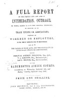 A full Report of the inquiry into any acts of intimidation  outrage  or wrong alleged to have been promoted  encouraged  or connived at by Trade Unions or Associations  whether of workmen or employers  in the town of Manchester and its neighbourhood     before P  A  Pickering  Esq      at the Manchester Assize Courts  commencing     September 4th  and ending     September 21st  1867