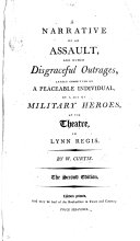 A Narrative of an Assault and other disgraceful outrages, lately committed on a peaceable individual by a set of military heroes, at the Theatre, in Lynn Regis ... The second edition