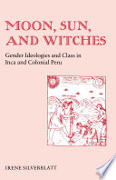 Moon, Sun, and Witches  : Gender Ideologies and Class in Inca and Colonial Peru
