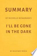 Summary of Michelle McNamara   s I   ll Be Gone in the Dark by Milkyway Media