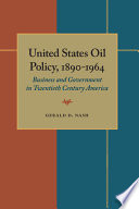 United States Oil Policy, 1890-1964  : Business and Government in Twentieth Century America