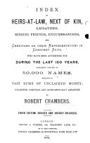 Index to Heirs at Law  Next of Kin  Legatees  Missing Friends  Ecumbrances  and Creditors     in Chancery Suits  who have been advertised for during the last 150 years     Third edition revised and greatly enlarged  by Edward Preston
