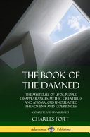 The Book of the Damned  The Mysteries of Ufos  People Disappearances  Mythic Creatures and Anomalous Unexplained Phenomena and Experiences  Co