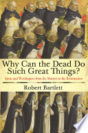 """""""Why Can the Dead Do Such Great Things?: Saints and Worshippers from the Martyrs to the Reformation"""" by Robert Bartlett"""