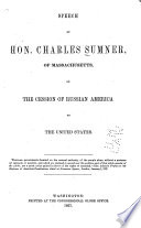 Speech of Hon. Charles Sumner, of Massachusetts, on the Cession of Russian America to the United States