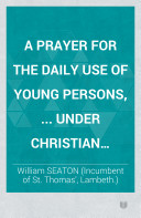 A Prayer for the daily use of young persons, ... under Christian training. With 130 Scripture references, etc