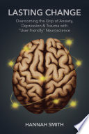 Lasting Change: Overcoming the Grip of Anxiety, Depression, & Trauma with 'User-Friendly' Neuroscience