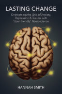 Lasting Change  Overcoming the Grip of Anxiety  Depression    Trauma with  User Friendly  Neuroscience