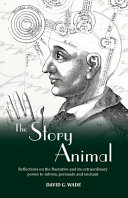 The Story Animal Reflections On The Narrative Its Extraordinary Power To Inform Persuade And Enchant