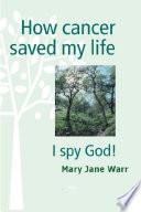 How Cancer Saved my Life - I Spy God!