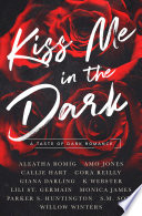 """Kiss Me in the Dark Anthology: A Taste of Dark Romance"" by Aleatha Romig, Amo Jones, Callie Hart, Cora Reilly, Giana Darling, K Webster, Lili St. Germain, Monica James, Parker S. Huntington, S.M. Soto, Willow Winters"