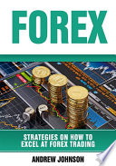 Forex: Strategies on How to Excel at FOREX Trading (Strategies On How To Excel At Forex Trading