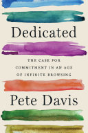 Dedicated: The Case for Commitment in an Age of Infinite Browsing