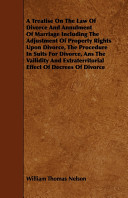 A Treatise on the Law of Divorce and Annulment of Marriage Including the Adjustment of Property Rights Upon Divorce  the Procedure in Suits for Divorce  ANS the Vailidity and Extraterritorial Effect of Decrees of Divorce
