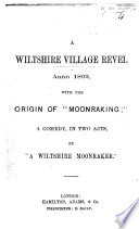 A Wiltshire Village Revel Anno 1802 With The Origin Of Moonraking A Comedy In Two Acts And In Prose By A Wiltshire Moonraker
