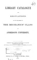 Library Catalogue and Regulations for the Management of the Mechanics'class of Anderson's University