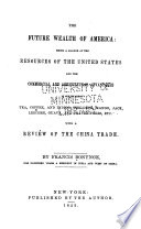 The Future Wealth of America  Being a Glance at the Resources of the United States  and the Commercial and Agricultural Advantages of Cultivating Tea  Coffee  and Indigo  the Date  Mango  Jack  Leechee  Guava  and Orange Trees  Etc   with a Review of the China Trade Book