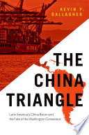 The China Triangle  : Latin America's China Boom and the Fate of the Washington Consensus