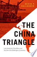The China Triangle  : Latin America's China Boom and the Fate of the Washington Consensus