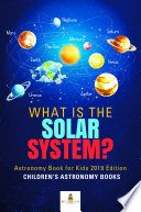 What is The Solar System  Astronomy Book for Kids 2019 Edition   Children s Astronomy Books