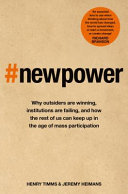 New power : why outsiders are winning, institutions are failing, and how the rest of us can keep up in the age of mass participation / Henry Timms & Jeremy Heimans