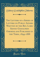 The Letters Of A Series Of Letters On Public Affairs Written By The Rev Lord Sidney Godolphin Osborne And Published In The Times 1844 1888 Classic Reprint