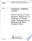 Federal Timber Sales: Forest Service Could Improve Efficiency of Field-level Timber Sales Management by Maintaining More Detailed Data