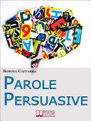 Parole Persuasive. Come Gestire Parole e Frasi per Comunicare in Maniera Incisiva ed Efficace. (Ebook Italiano - Anteprima Gratis)