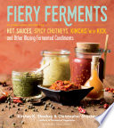 """""""Fiery Ferments: 70 Stimulating Recipes for Hot Sauces, Spicy Chutneys, Kimchis with Kick, and Other Blazing Fermented Condiments"""" by Kirsten K. Shockey, Christopher Shockey, Darra Goldstein"""