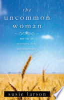 """The Uncommon Woman: Making an Ordinary Life Extraordinary"" by Susie Larson"