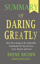 Summary Of Daring Greatly Bren Brown How The Courage To Be Vulnerable Transforms The Way We Live Love Parent And Lead Book PDF