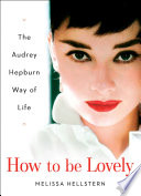 How to be Lovely  : The Audrey Hepburn Way of Life
