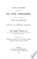 Four Lectures on the Influence of the Fifth Commandment  as the great moral principle of love of country and obedience to constituted authorities  etc