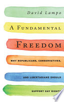 A fundamental freedom : why Republicans, conservatives, and Libertarians should support gay rights