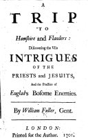 A trip to Hamshire and Flanders: discovering the vile intrigues of the priests and Jesuits, and the practice of Englad's [sic] bosome enimies