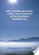 Life of Jefferson Davis, with a secret history of the Southern Confederacy