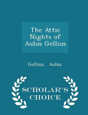 The Attic Nights of Aulus Gellius - Scholar's Choice Edition