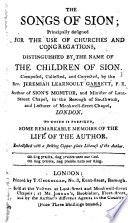 The Songs of Sion ... for the Use of Churches and Congregations Distinguished by the Name of the Children of Sion ... Composed, Collected, and Corrected by J. L. G. To which is Prefixed ... Memoirs of the Author